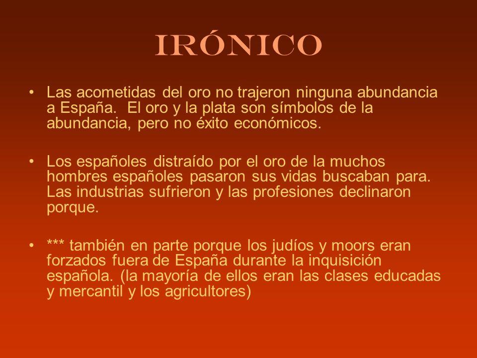 Irónico Las acometidas del oro no trajeron ninguna abundancia a España. El oro y la plata son símbolos de la abundancia, pero no éxito económicos.