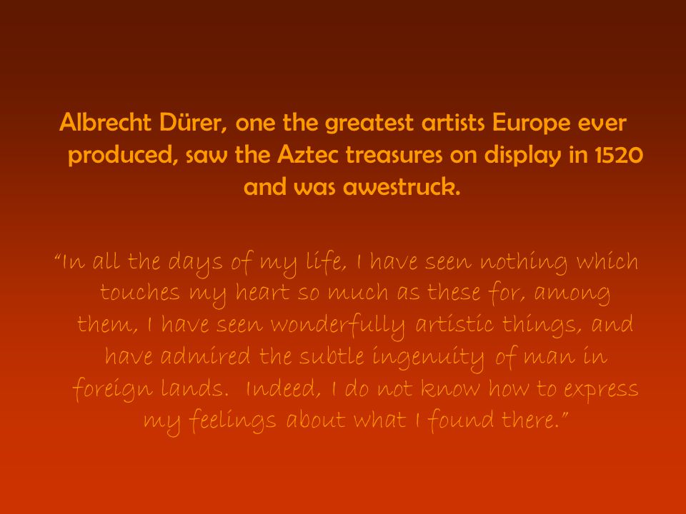 Albrecht Dürer, one the greatest artists Europe ever produced, saw the Aztec treasures on display in 1520 and was awestruck.