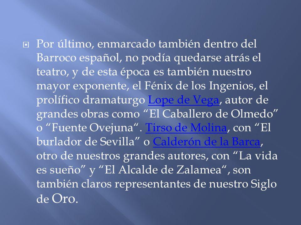 Por último, enmarcado también dentro del Barroco español, no podía quedarse atrás el teatro, y de esta época es también nuestro mayor exponente, el Fénix de los Ingenios, el prolífico dramaturgo Lope de Vega, autor de grandes obras como El Caballero de Olmedo o Fuente Ovejuna .