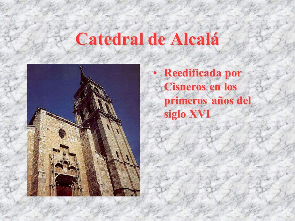 Catedral de Alcalá Reedificada por Cisneros en los primeros años del siglo XVI