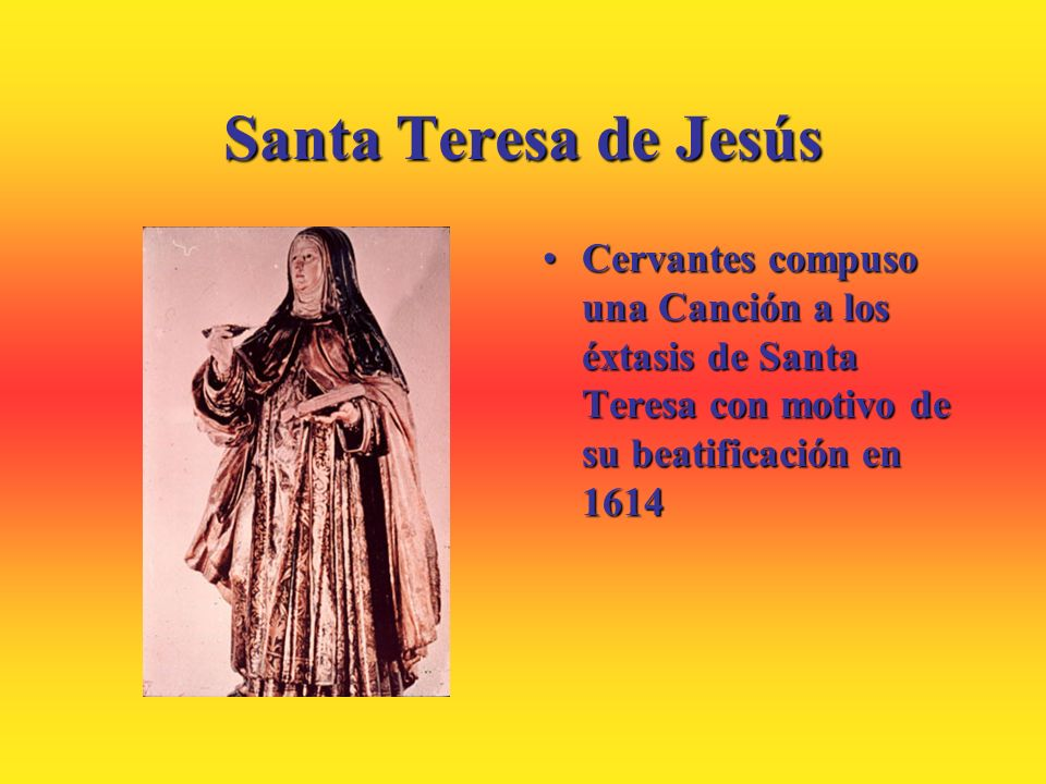 Santa Teresa de Jesús Cervantes compuso una Canción a los éxtasis de Santa Teresa con motivo de su beatificación en 1614.