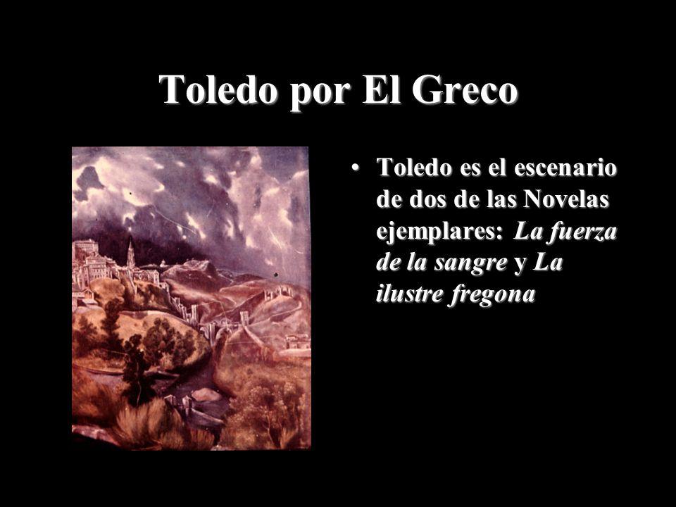 Toledo por El Greco Toledo es el escenario de dos de las Novelas ejemplares: La fuerza de la sangre y La ilustre fregona.