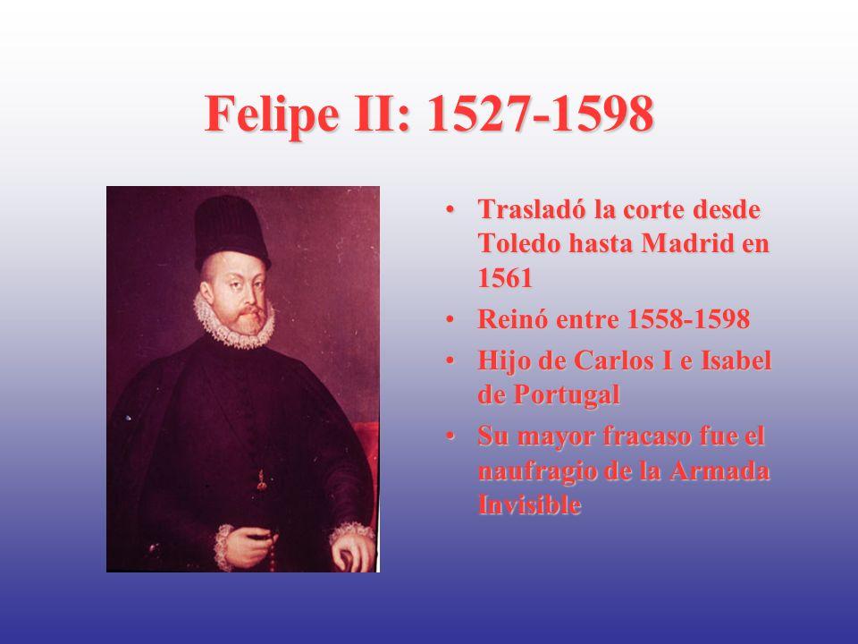 Felipe II: 1527-1598 Trasladó la corte desde Toledo hasta Madrid en 1561. Reinó entre 1558-1598. Hijo de Carlos I e Isabel de Portugal.
