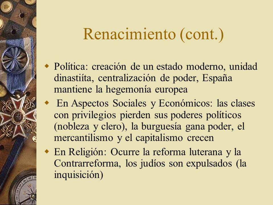Renacimiento (cont.) Política: creación de un estado moderno, unidad dinastiíta, centralización de poder, España mantiene la hegemonía europea.