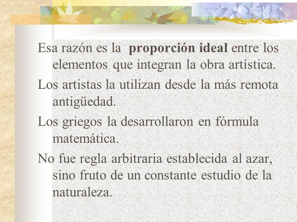 Esa razón es la proporción ideal entre los elementos que integran la obra artística.