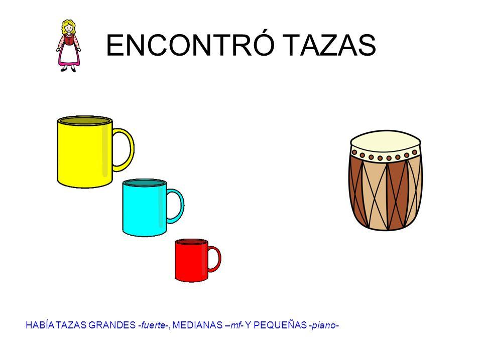 ENCONTRÓ TAZAS HABÍA TAZAS GRANDES -fuerte-, MEDIANAS –mf- Y PEQUEÑAS -piano-