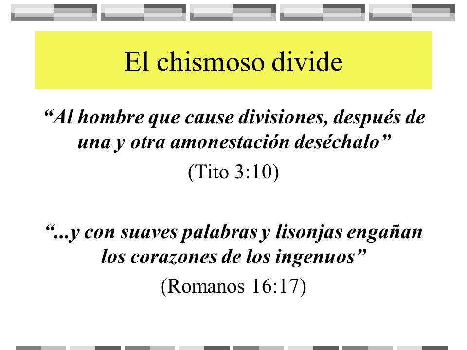 El chismoso divide Al hombre que cause divisiones, después de una y otra amonestación deséchalo (Tito 3:10)