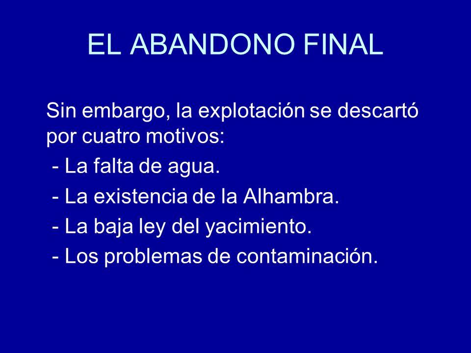 EL ABANDONO FINAL Sin embargo, la explotación se descartó por cuatro motivos: - La falta de agua. - La existencia de la Alhambra.