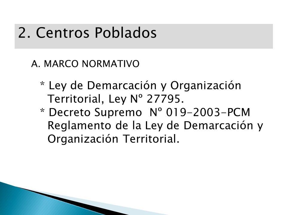 2. Centros Poblados A. MARCO NORMATIVO. * Ley de Demarcación y Organización Territorial, Ley Nº 27795.