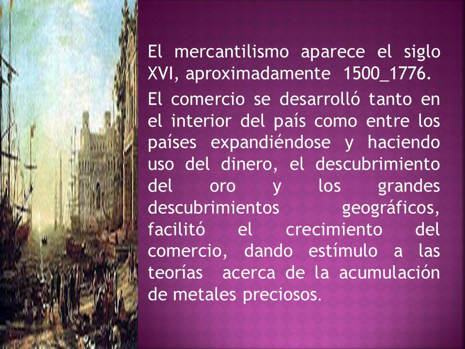 El mercantilismo aparece el siglo XVI, aproximadamente 1500_1776.