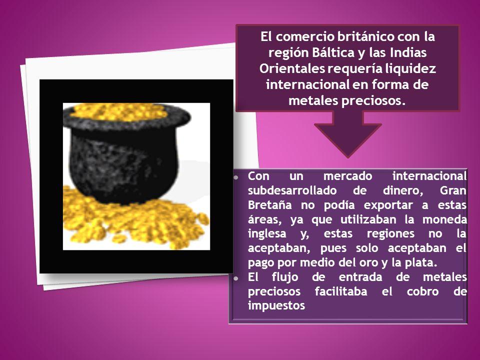 El comercio británico con la región Báltica y las Indias Orientales requería liquidez internacional en forma de metales preciosos.