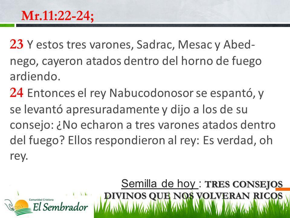 Mr.11:22-24; 23 Y estos tres varones, Sadrac, Mesac y Abed-nego, cayeron atados dentro del horno de fuego ardiendo.