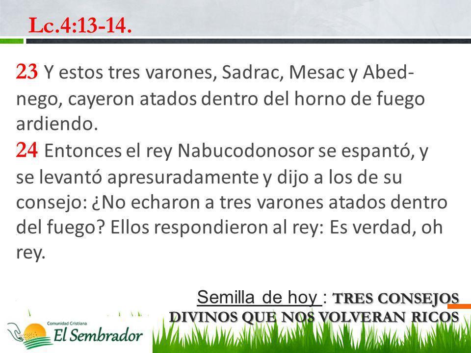 Lc.4:13-14. 23 Y estos tres varones, Sadrac, Mesac y Abed-nego, cayeron atados dentro del horno de fuego ardiendo.