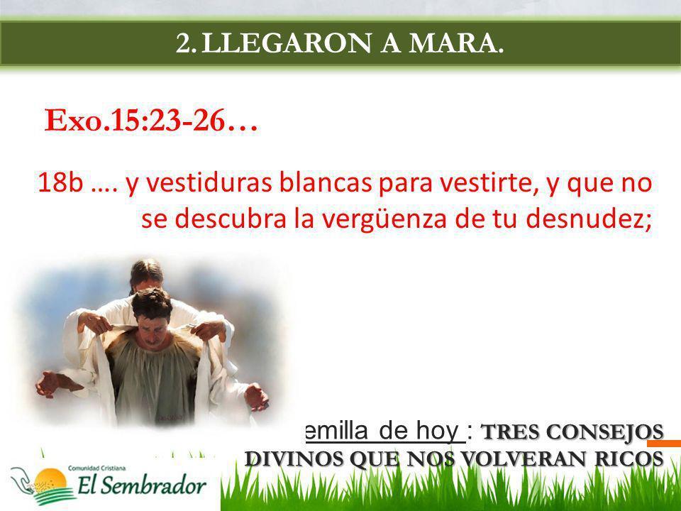 LLEGARON A MARA. Exo.15:23-26… 18b …. y vestiduras blancas para vestirte, y que no se descubra la vergüenza de tu desnudez;