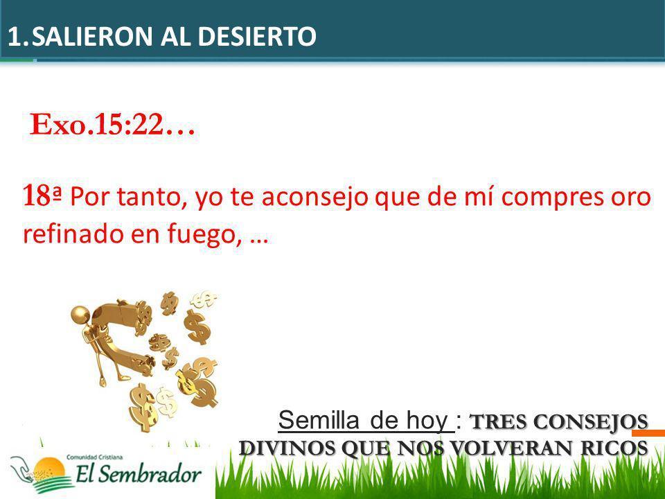 SALIERON AL DESIERTO Exo.15:22… 18ª Por tanto, yo te aconsejo que de mí compres oro refinado en fuego, …