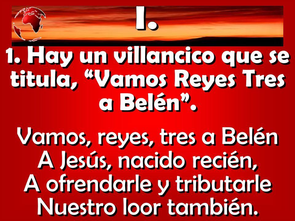 1. Hay un villancico que se titula, Vamos Reyes Tres a Belén .