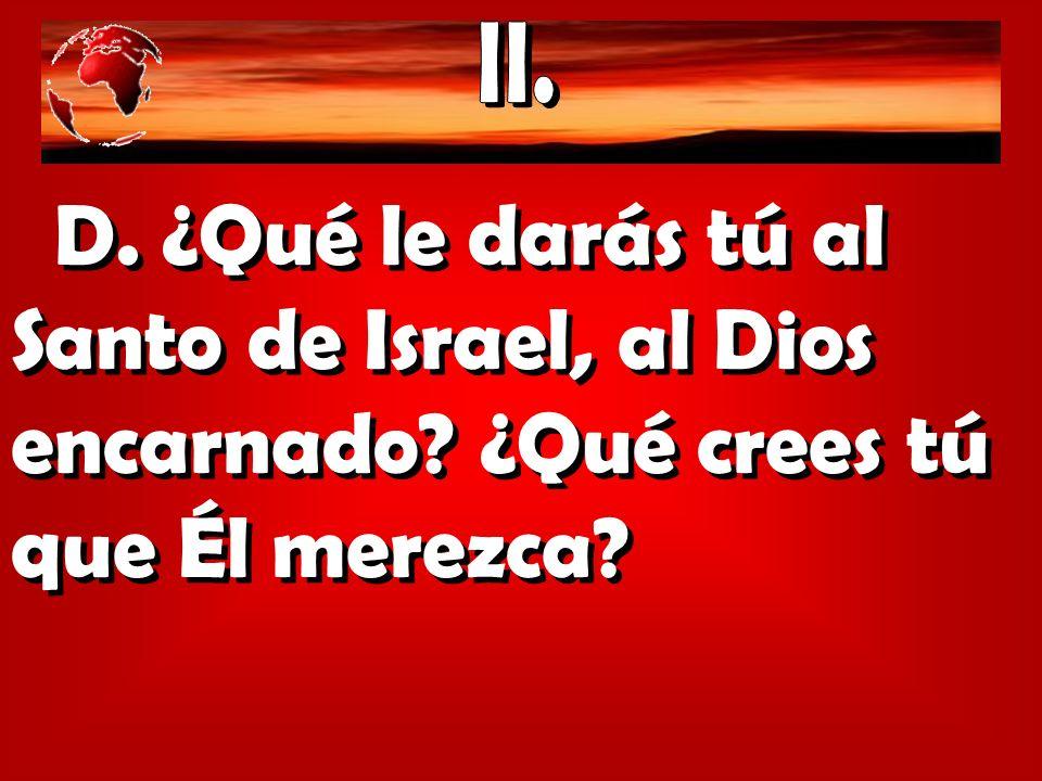 II. D. ¿Qué le darás tú al Santo de Israel, al Dios encarnado ¿Qué crees tú que Él merezca