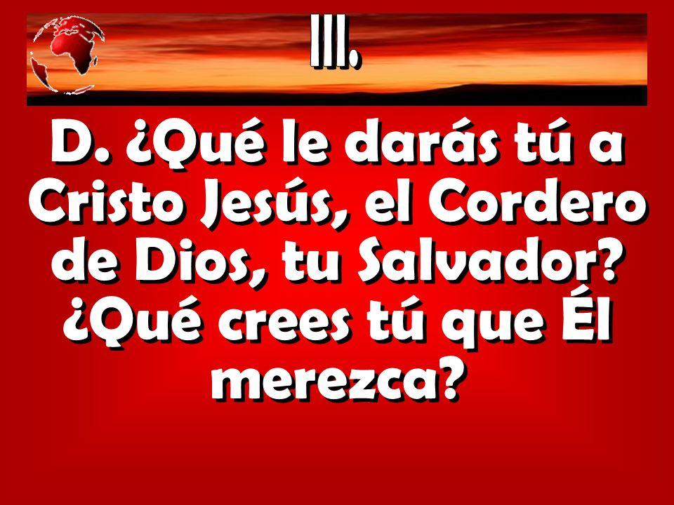 III. D. ¿Qué le darás tú a Cristo Jesús, el Cordero de Dios, tu Salvador.