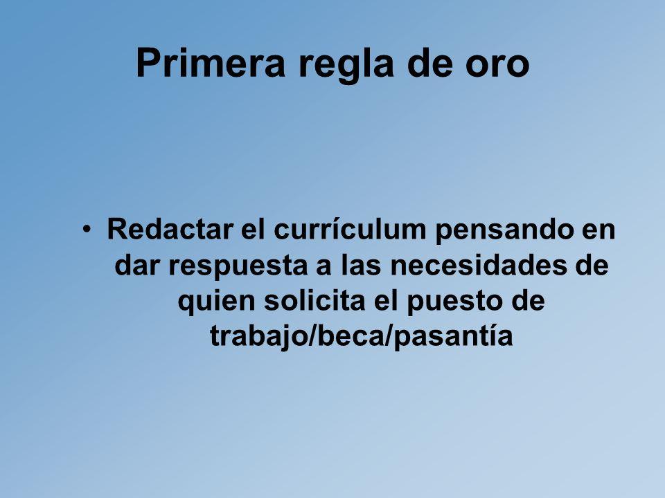 Primera regla de oro Redactar el currículum pensando en dar respuesta a las necesidades de quien solicita el puesto de trabajo/beca/pasantía.