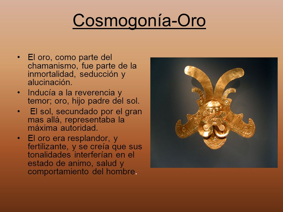 Cosmogonía-Oro El oro, como parte del chamanismo, fue parte de la inmortalidad, seducción y alucinación.
