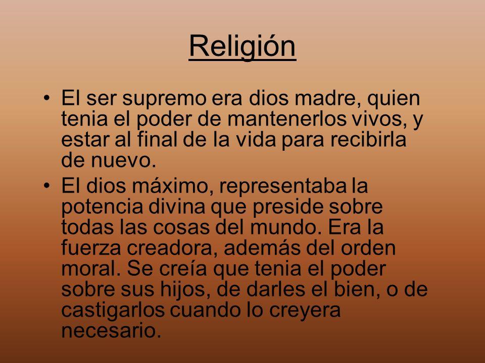 Religión El ser supremo era dios madre, quien tenia el poder de mantenerlos vivos, y estar al final de la vida para recibirla de nuevo.