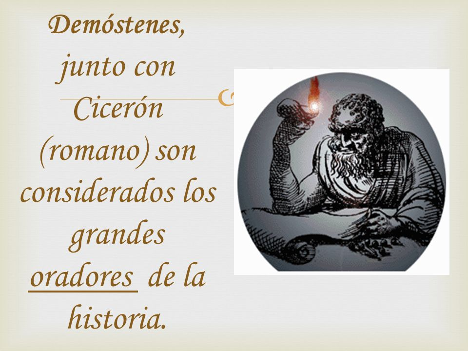 Demóstenes, junto con Cicerón (romano) son considerados los grandes oradores de la historia.