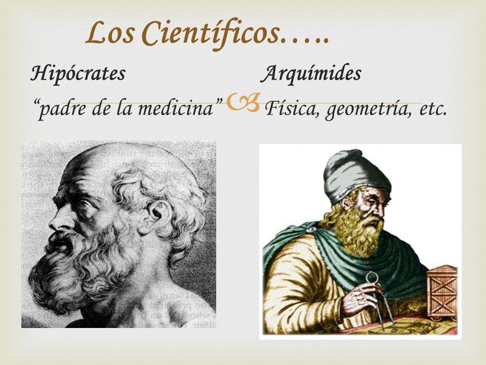 Los Científicos….. Hipócrates Arquímides padre de la medicina Física, geometría, etc.