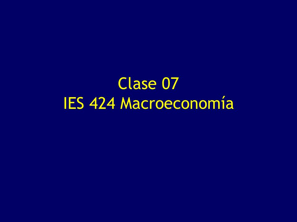 Clase 07 IES 424 Macroeconomía