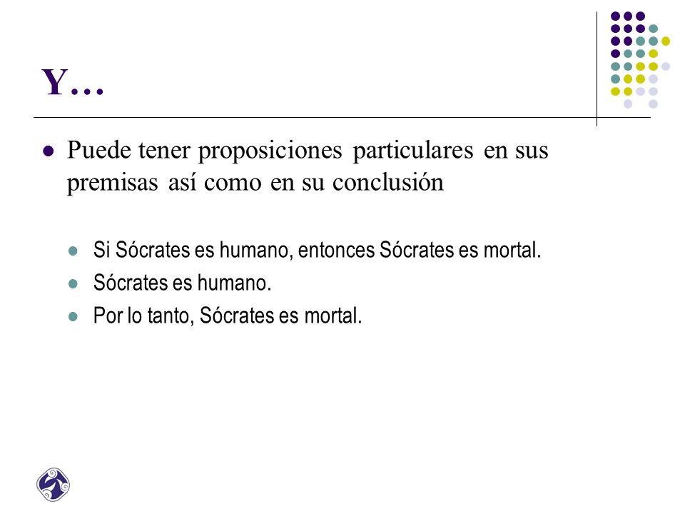 Y… Puede tener proposiciones particulares en sus premisas así como en su conclusión. Si Sócrates es humano, entonces Sócrates es mortal.