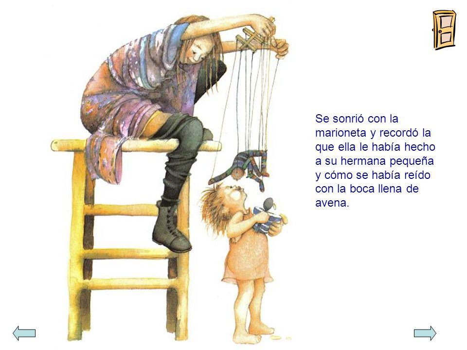 Se sonrió con la marioneta y recordó la que ella le había hecho a su hermana pequeña y cómo se había reído con la boca llena de avena.