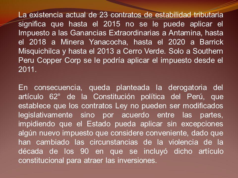 La existencia actual de 23 contratos de estabilidad tributaria significa que hasta el 2015 no se le puede aplicar el Impuesto a las Ganancias Extraordinarias a Antamina, hasta el 2018 a Minera Yanacocha, hasta el 2020 a Barrick Misquichilca y hasta el 2013 a Cerro Verde. Solo a Southern Peru Copper Corp se le podría aplicar el impuesto desde el 2011.