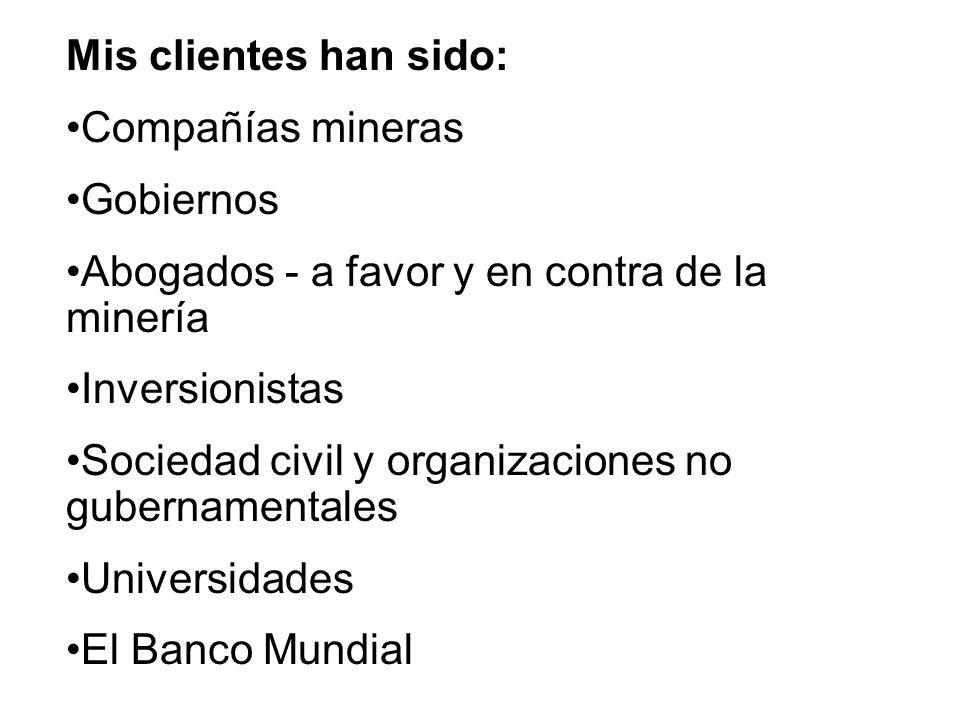 Mis clientes han sido: Compañías mineras. Gobiernos. Abogados - a favor y en contra de la minería.