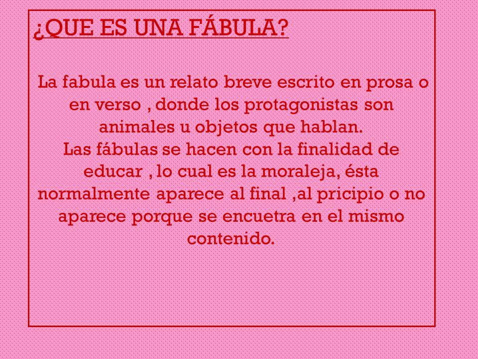 ¿QUE ES UNA FÁBULA La fabula es un relato breve escrito en prosa o en verso , donde los protagonistas son animales u objetos que hablan.