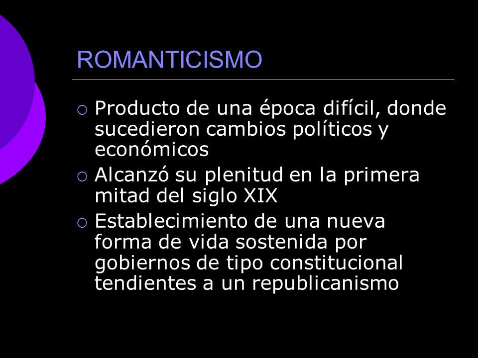 ROMANTICISMO Producto de una época difícil, donde sucedieron cambios políticos y económicos. Alcanzó su plenitud en la primera mitad del siglo XIX.