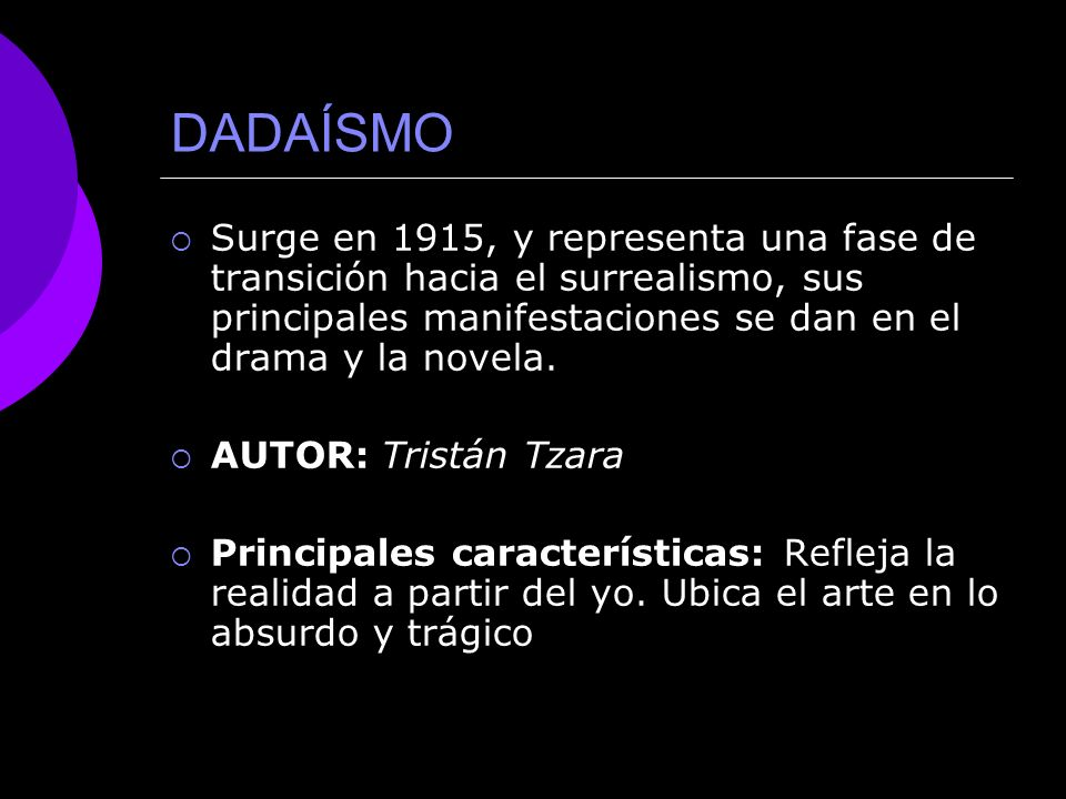 DADAÍSMO Surge en 1915, y representa una fase de transición hacia el surrealismo, sus principales manifestaciones se dan en el drama y la novela.