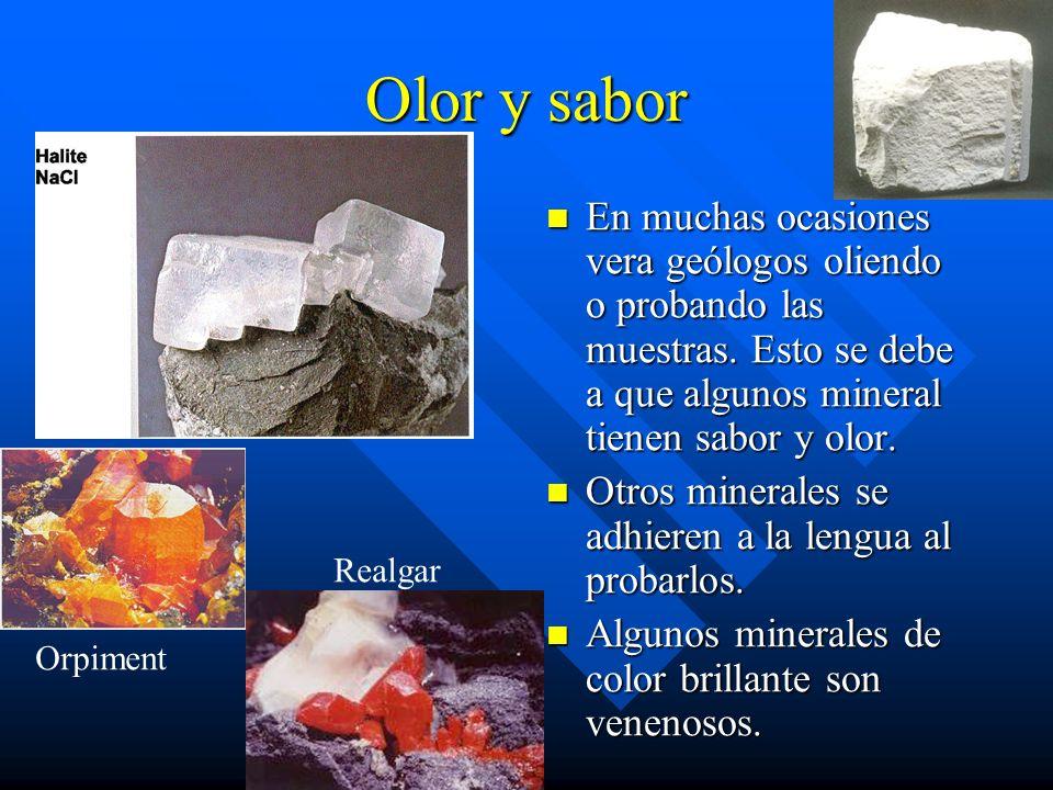 Olor y sabor En muchas ocasiones vera geólogos oliendo o probando las muestras. Esto se debe a que algunos mineral tienen sabor y olor.