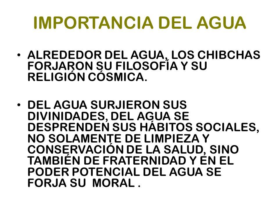 IMPORTANCIA DEL AGUA ALREDEDOR DEL AGUA, LOS CHIBCHAS FORJARON SU FILOSOFÍA Y SU RELIGIÓN CÓSMICA.
