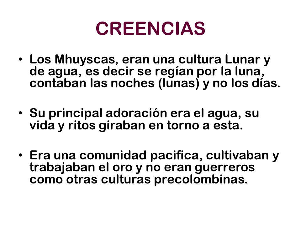 CREENCIAS Los Mhuyscas, eran una cultura Lunar y de agua, es decir se regían por la luna, contaban las noches (lunas) y no los días.