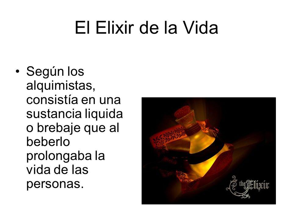 El Elixir de la Vida Según los alquimistas, consistía en una sustancia liquida o brebaje que al beberlo prolongaba la vida de las personas.
