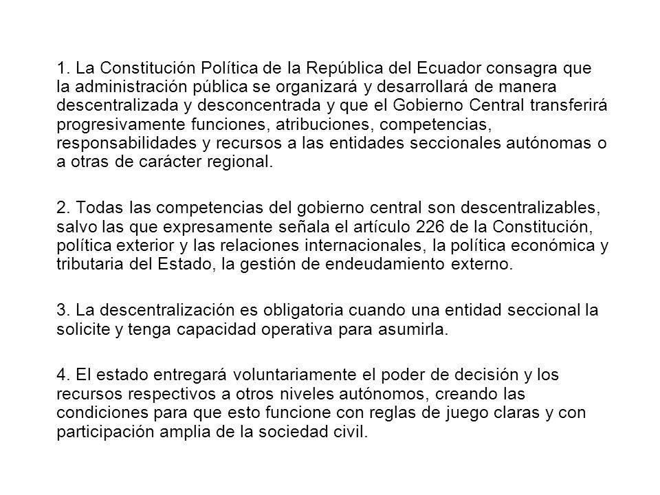 1. La Constitución Política de la República del Ecuador consagra que la administración pública se organizará y desarrollará de manera descentralizada y desconcentrada y que el Gobierno Central transferirá progresivamente funciones, atribuciones, competencias, responsabilidades y recursos a las entidades seccionales autónomas o a otras de carácter regional.