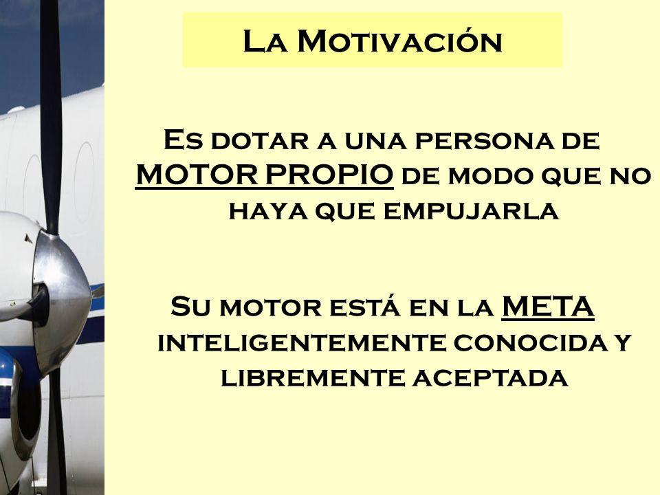 La Motivación Es dotar a una persona de MOTOR PROPIO de modo que no haya que empujarla.