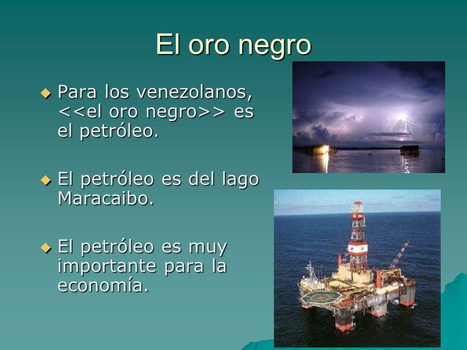 El oro negro Para los venezolanos, <<el oro negro>> es el petróleo. El petróleo es del lago Maracaibo.