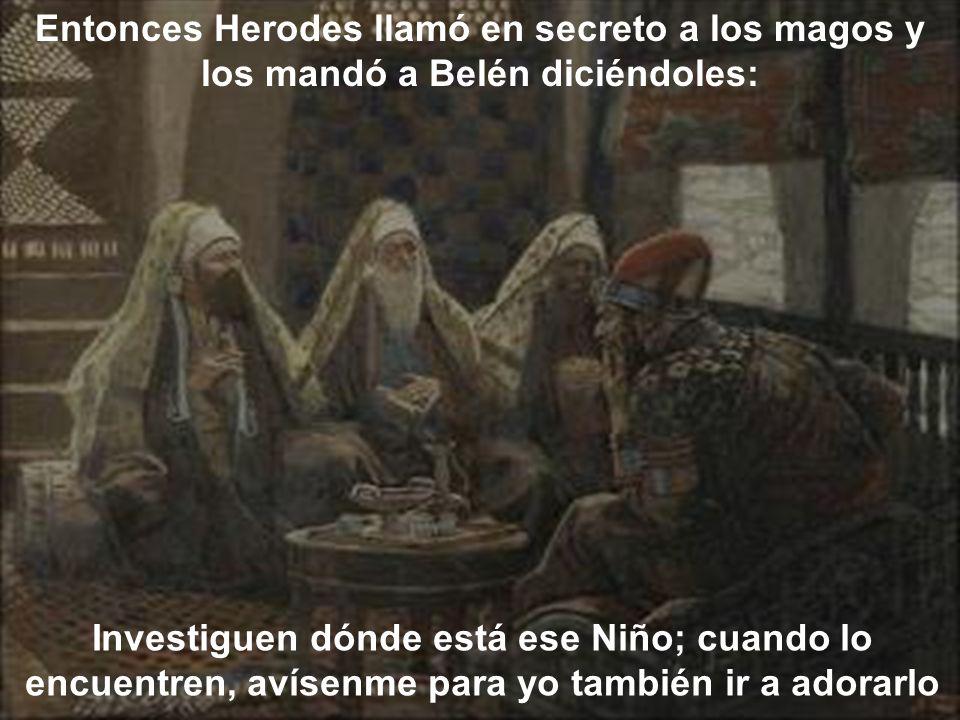Entonces Herodes llamó en secreto a los magos y los mandó a Belén diciéndoles: