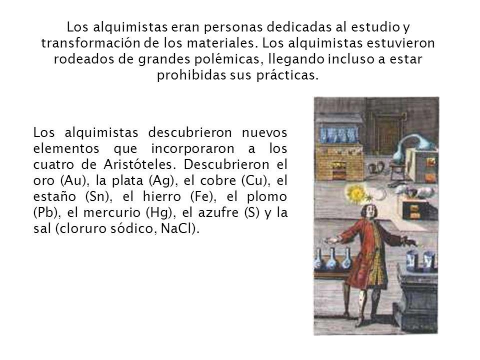 Los alquimistas eran personas dedicadas al estudio y transformación de los materiales. Los alquimistas estuvieron rodeados de grandes polémicas, llegando incluso a estar prohibidas sus prácticas.