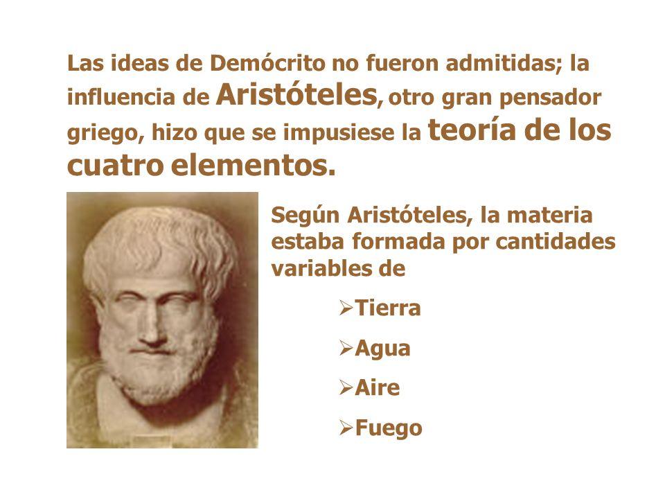 Las ideas de Demócrito no fueron admitidas; la influencia de Aristóteles, otro gran pensador griego, hizo que se impusiese la teoría de los cuatro elementos.