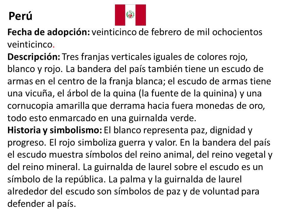 Perú Fecha de adopción: veinticinco de febrero de mil ochocientos veinticinco.