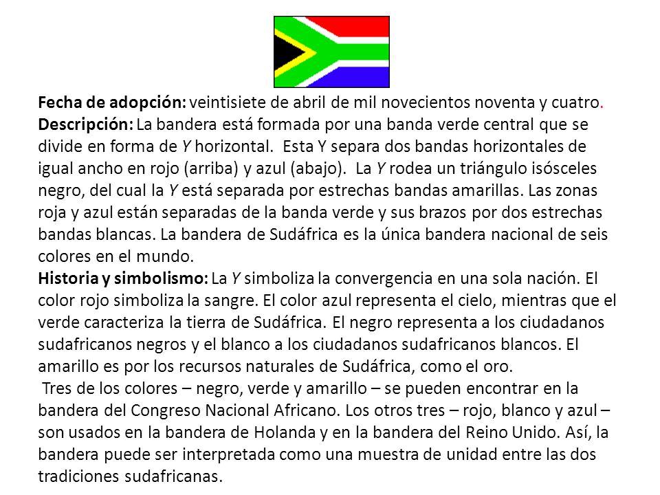Fecha de adopción: veintisiete de abril de mil novecientos noventa y cuatro. Descripción: La bandera está formada por una banda verde central que se divide en forma de Y horizontal. Esta Y separa dos bandas horizontales de igual ancho en rojo (arriba) y azul (abajo). La Y rodea un triángulo isósceles negro, del cual la Y está separada por estrechas bandas amarillas. Las zonas roja y azul están separadas de la banda verde y sus brazos por dos estrechas bandas blancas. La bandera de Sudáfrica es la única bandera nacional de seis colores en el mundo.