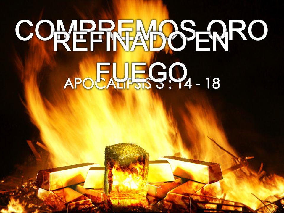 COMPREMOS ORO REFINADO EN FUEGO APOCALIPSIS 3 : 14 - 18