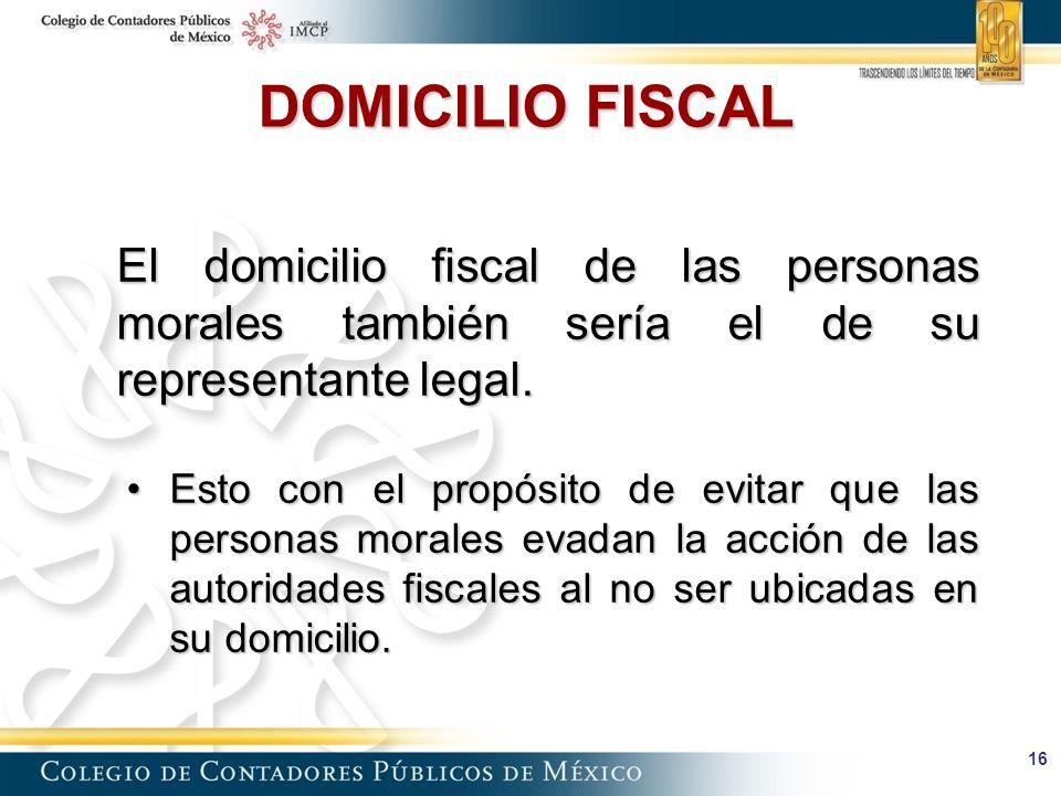 DOMICILIO FISCAL El domicilio fiscal de las personas morales también sería el de su representante legal.