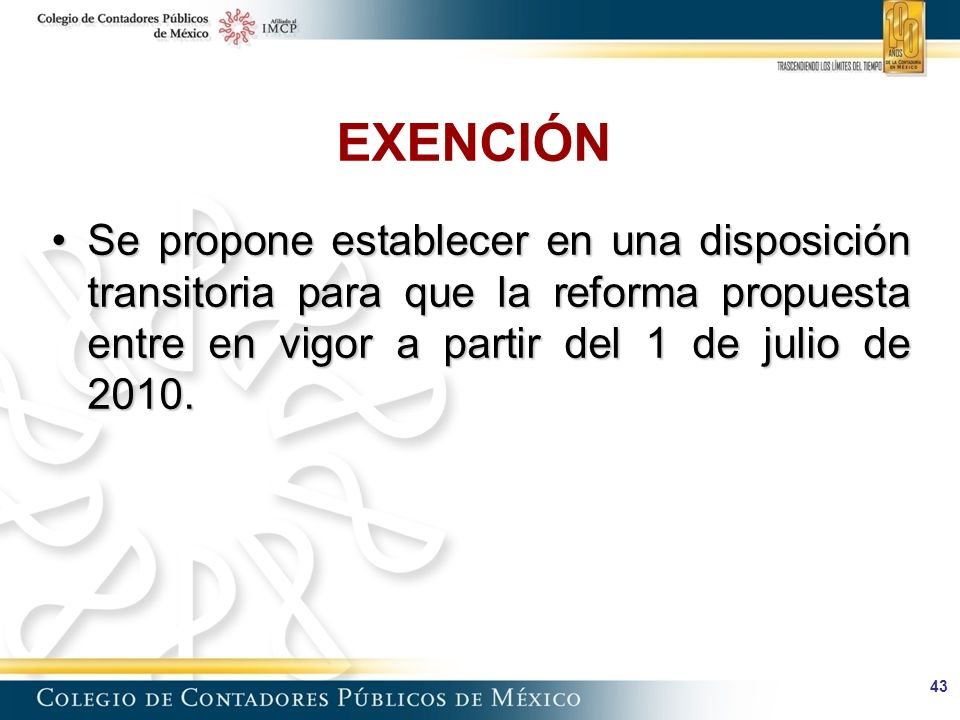 EXENCIÓN Se propone establecer en una disposición transitoria para que la reforma propuesta entre en vigor a partir del 1 de julio de 2010.
